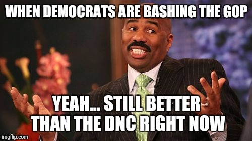 Steve Harvey Meme | WHEN DEMOCRATS ARE BASHING THE GOP YEAH... STILL BETTER THAN THE DNC RIGHT NOW | image tagged in memes,steve harvey | made w/ Imgflip meme maker