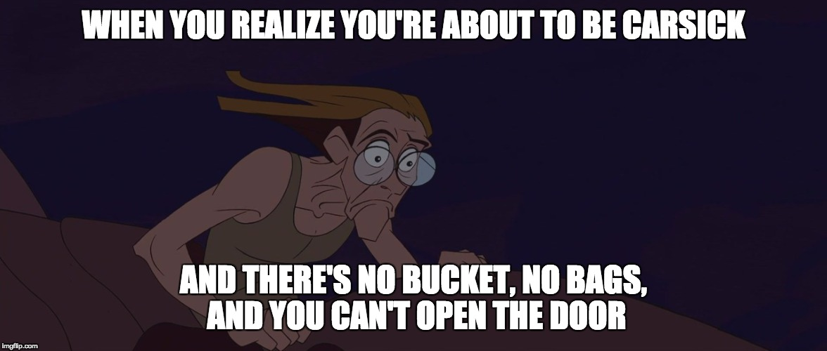 That awful moment... | WHEN YOU REALIZE YOU'RE ABOUT TO BE CARSICK AND THERE'S NO BUCKET, NO BAGS, AND YOU CAN'T OPEN THE DOOR | image tagged in atlantis milo realize,disney,atlantis | made w/ Imgflip meme maker