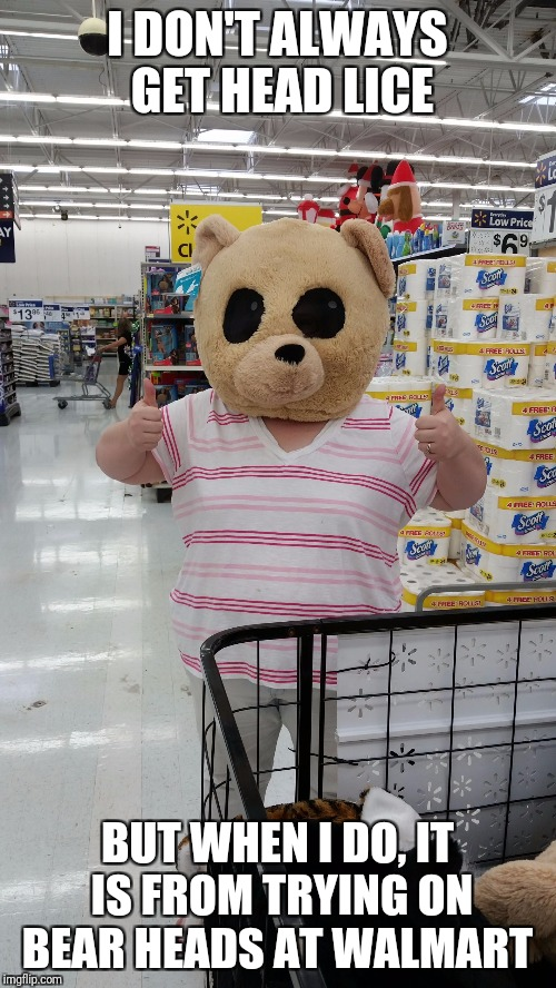 I DON'T ALWAYS GET HEAD LICE BUT WHEN I DO, IT IS FROM TRYING ON BEAR HEADS AT WALMART | image tagged in makinjessfamous | made w/ Imgflip meme maker
