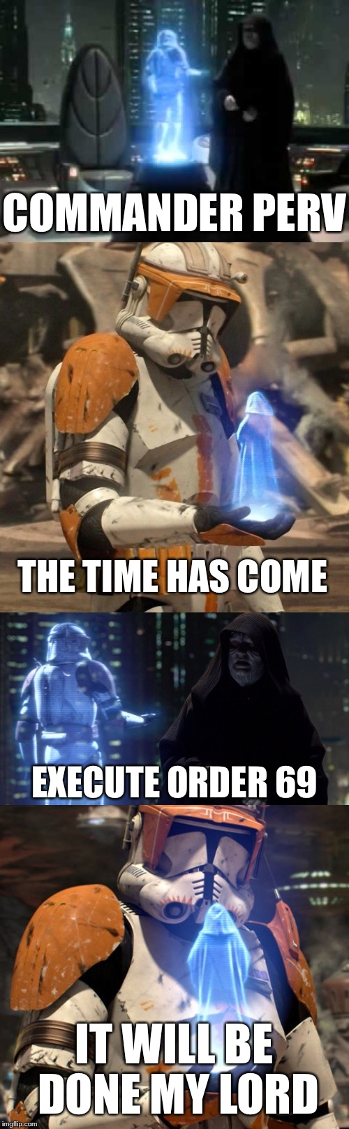 I have a job to do! | COMMANDER PERV IT WILL BE DONE MY LORD THE TIME HAS COME EXECUTE ORDER 69 | image tagged in memes,funny,star wars,star wars order 66,69,perv | made w/ Imgflip meme maker