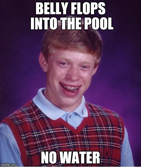 Bad Luck Brian Meme | BELLY FLOPS INTO THE POOL NO WATER | image tagged in memes,bad luck brian | made w/ Imgflip meme maker