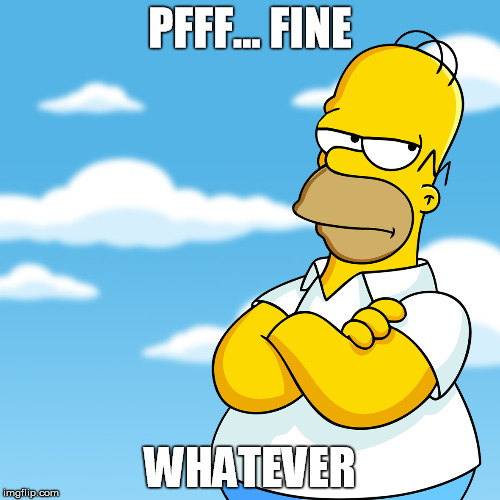 Homer Simpson Pff... Fine, Whatever Annoyed Meme | PFFF... FINE WHATEVER | image tagged in homer simpson arms crossed annoyed,fine,whatever,simpsons,clouds,annoyed | made w/ Imgflip meme maker