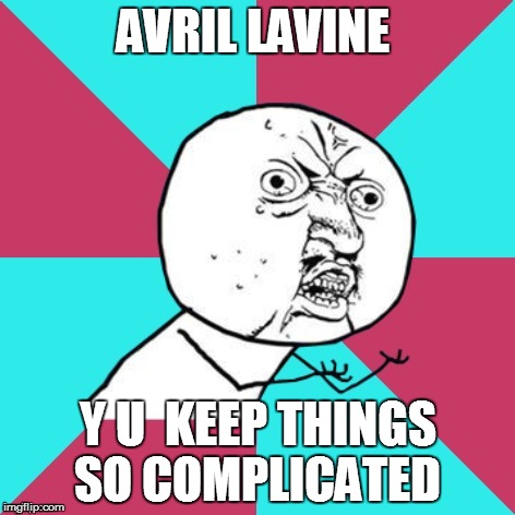 y u no music | AVRIL LAVINE Y U  KEEP THINGS SO COMPLICATED | image tagged in y u no music | made w/ Imgflip meme maker