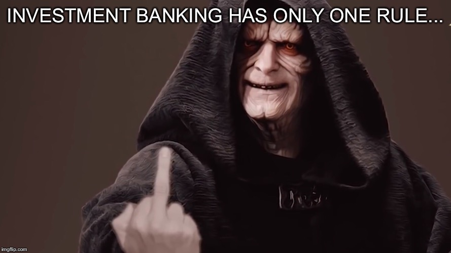 INVESTMENT BANKING HAS ONLY ONE RULE... | image tagged in the dark side,memes | made w/ Imgflip meme maker