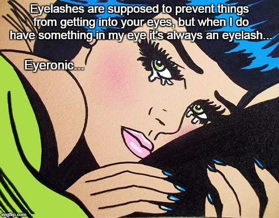 Eyelashes... | Eyelashes are supposed to prevent things from getting into your eyes, but when I do have something in my eye it's always an eyelash... Eyero | image tagged in eyelashes,prevent,something,always,eyeronic | made w/ Imgflip meme maker