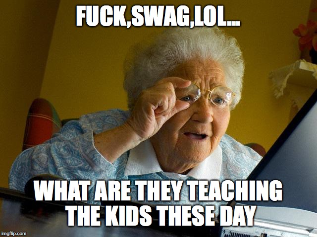 Grandma Finds The Internet Meme | F**K,SWAG,LOL... WHAT ARE THEY TEACHING THE KIDS THESE DAY | image tagged in memes,grandma finds the internet | made w/ Imgflip meme maker