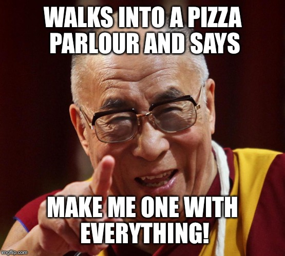WALKS INTO A PIZZA PARLOUR AND SAYS MAKE ME ONE WITH EVERYTHING! | made w/ Imgflip meme maker