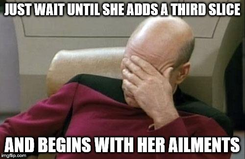 Captain Picard Facepalm Meme | JUST WAIT UNTIL SHE ADDS A THIRD SLICE AND BEGINS WITH HER AILMENTS | image tagged in memes,captain picard facepalm | made w/ Imgflip meme maker