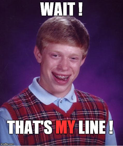 Bad Luck Brian Meme | WAIT ! THAT'S MY LINE ! MY | image tagged in memes,bad luck brian | made w/ Imgflip meme maker