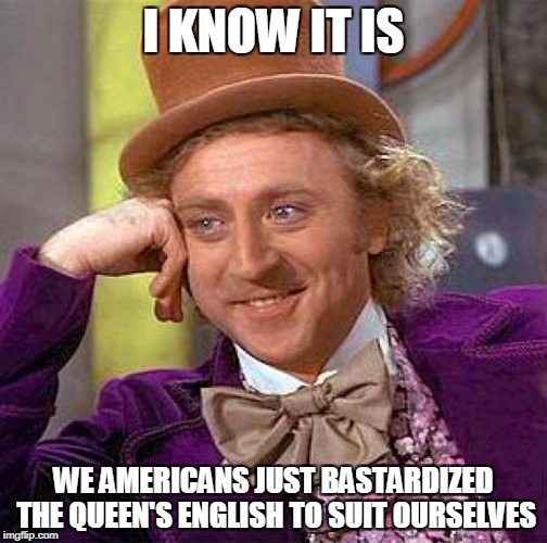 Creepy Condescending Wonka Meme | I KNOW IT IS WE AMERICANS JUST BASTARDIZED THE QUEEN'S ENGLISH TO SUIT OURSELVES | image tagged in memes,creepy condescending wonka | made w/ Imgflip meme maker