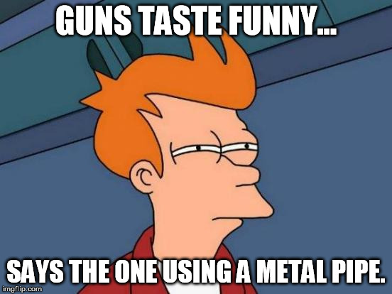 Futurama Fry Meme | GUNS TASTE FUNNY... SAYS THE ONE USING A METAL PIPE. | image tagged in memes,futurama fry | made w/ Imgflip meme maker