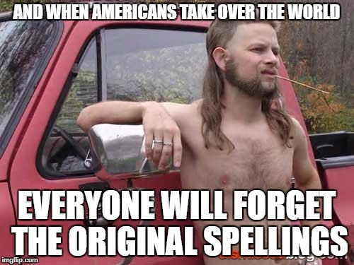 AND WHEN AMERICANS TAKE OVER THE WORLD EVERYONE WILL FORGET THE ORIGINAL SPELLINGS | made w/ Imgflip meme maker