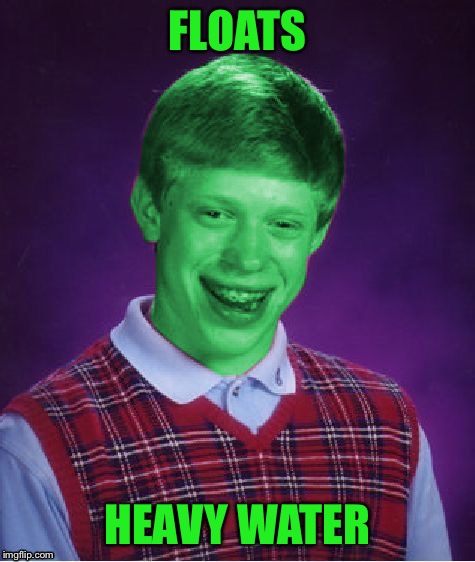 Bad Luck Brian (Radioactive) | FLOATS HEAVY WATER | image tagged in bad luck brian radioactive | made w/ Imgflip meme maker