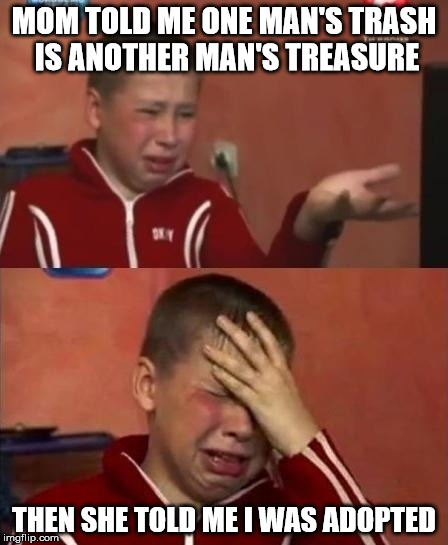 Fortunately, I didn't have this problem when I explained it to my oldest daughter. | MOM TOLD ME ONE MAN'S TRASH IS ANOTHER MAN'S TREASURE THEN SHE TOLD ME I WAS ADOPTED | image tagged in ukrainian kid crying,truisms,adoption | made w/ Imgflip meme maker