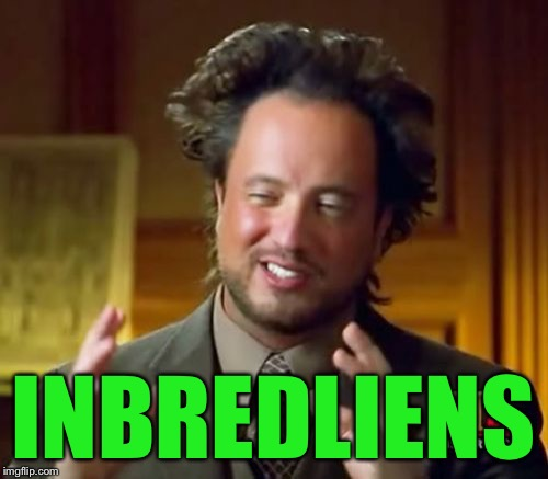 Ancient Aliens Meme | INBREDLIENS | image tagged in memes,ancient aliens | made w/ Imgflip meme maker