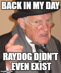 A long, long, time ago. - Don McLean | BACK IN MY DAY RAYDOG DIDN'T EVEN EXIST | image tagged in memes,back in my day | made w/ Imgflip meme maker