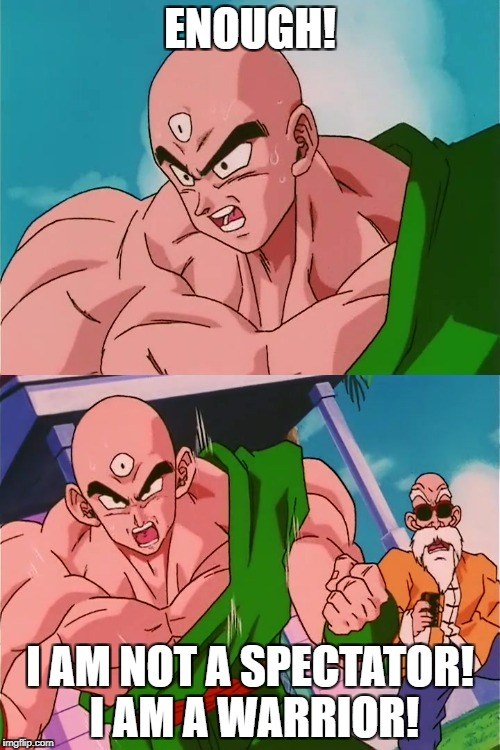 DBZA Tien meme | ENOUGH! I AM NOT A SPECTATOR! I AM A WARRIOR! | image tagged in tfs,tien,dragonballzabridged,dbza | made w/ Imgflip meme maker