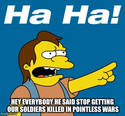 HEY EVERYBODY HE SAID STOP GETTING OUR SOLDIERS KILLED IN POINTLESS WARS | made w/ Imgflip meme maker