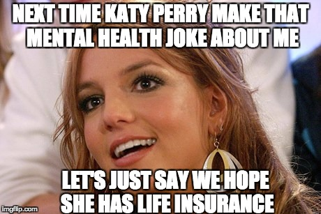 Britney Spears | NEXT TIME KATY PERRY MAKE THAT MENTAL HEALTH JOKE ABOUT ME LET'S JUST SAY WE HOPE SHE HAS LIFE INSURANCE | image tagged in memes,britney spears | made w/ Imgflip meme maker