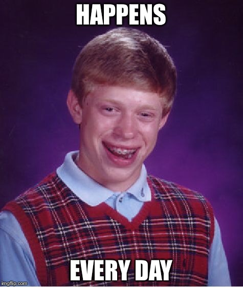 Bad Luck Brian Meme | HAPPENS EVERY DAY | image tagged in memes,bad luck brian | made w/ Imgflip meme maker