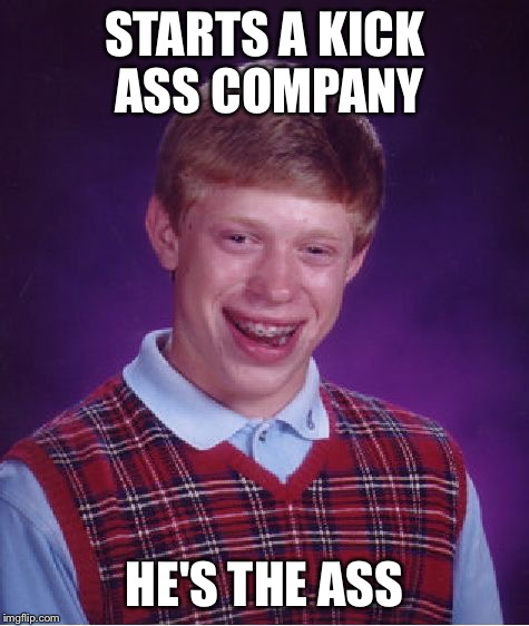 Bad Luck Brian Meme | STARTS A KICK ASS COMPANY HE'S THE ASS | image tagged in memes,bad luck brian | made w/ Imgflip meme maker