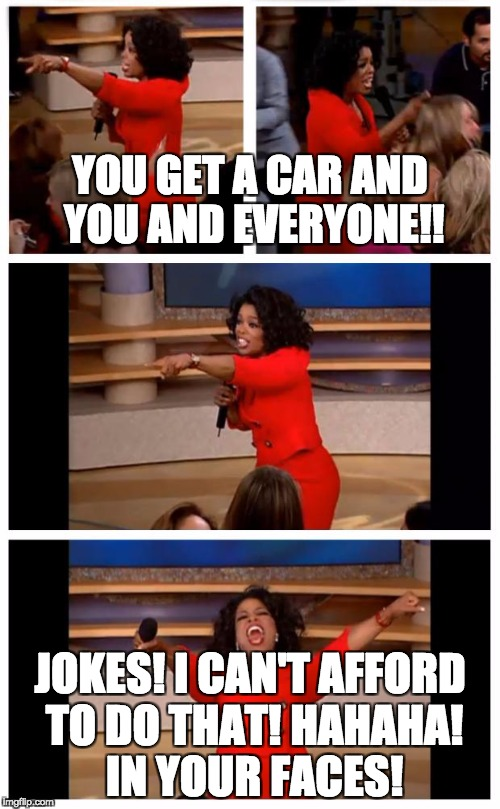 Oprah You Get A Car Everybody Gets A Car | YOU GET A CAR AND YOU AND EVERYONE!! JOKES! I CAN'T AFFORD TO DO THAT! HAHAHA! IN YOUR FACES! | image tagged in memes,oprah you get a car everybody gets a car | made w/ Imgflip meme maker