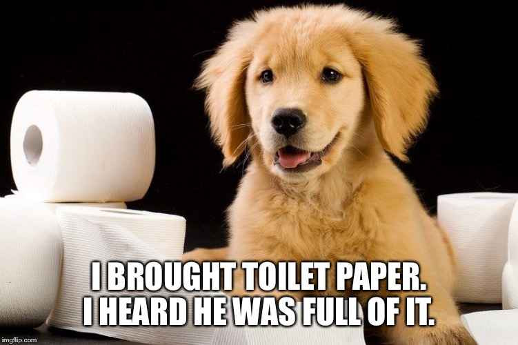 I BROUGHT TOILET PAPER. I HEARD HE WAS FULL OF IT. | made w/ Imgflip meme maker