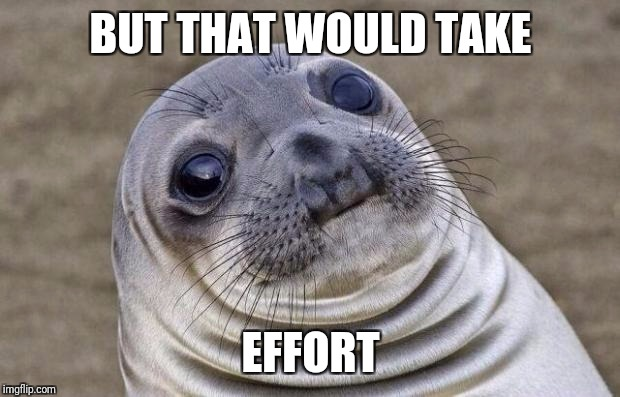 Awkward Moment Sealion Meme | BUT THAT WOULD TAKE EFFORT | image tagged in memes,awkward moment sealion | made w/ Imgflip meme maker