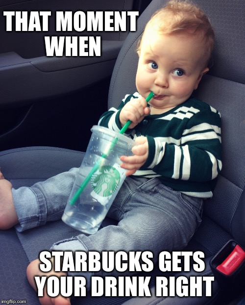 Starbucks | THAT MOMENT WHEN STARBUCKS GETS YOUR DRINK RIGHT | image tagged in starbucks,drink,correct,that moment when,cute,duggars | made w/ Imgflip meme maker
