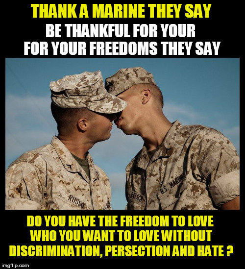 THANK A MARINE THEY SAY BE THANKFUL FOR YOUR FOR YOUR FREEDOMS THEY SAY DO YOU HAVE THE FREEDOM TO LOVE WHO YOU WANT TO LOVE WITHOUT DISCRIM | image tagged in marines,equality,love,freedom,freedom in murica,thanksgiving | made w/ Imgflip meme maker