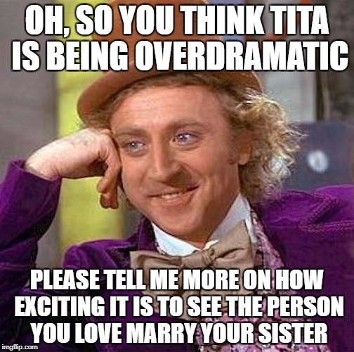 Creepy Condescending Wonka Meme | OH, SO YOU THINK TITA IS BEING OVERDRAMATIC PLEASE TELL ME MORE ON HOW EXCITING IT IS TO SEE THE PERSON YOU LOVE MARRY YOUR SISTER | image tagged in memes,creepy condescending wonka | made w/ Imgflip meme maker