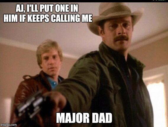 AJ, I'LL PUT ONE IN HIM IF KEEPS CALLING ME MAJOR DAD | image tagged in 80s,san diego,tv show | made w/ Imgflip meme maker