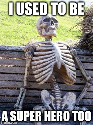 Waiting Skeleton Meme | I USED TO BE A SUPER HERO TOO | image tagged in memes,waiting skeleton | made w/ Imgflip meme maker
