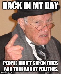 Back In My Day Meme | BACK IN MY DAY PEOPLE DIDN'T SIT ON FIRES AND TALK ABOUT POLITICS. | image tagged in memes,back in my day | made w/ Imgflip meme maker