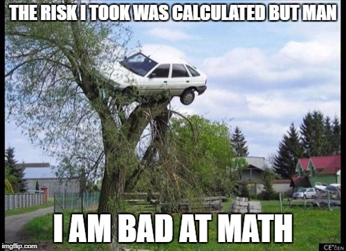 Math | THE RISK I TOOK WAS CALCULATED BUT MAN I AM BAD AT MATH | image tagged in memes,secure parking | made w/ Imgflip meme maker
