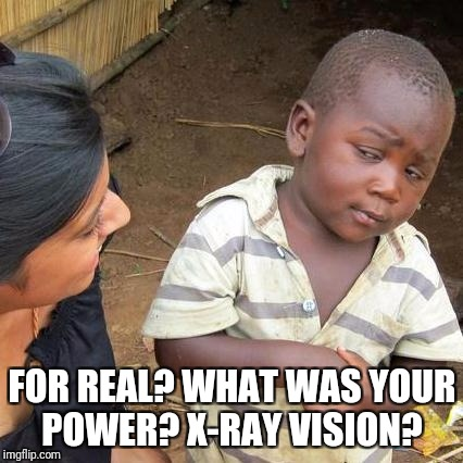 Third World Skeptical Kid Meme | FOR REAL? WHAT WAS YOUR POWER? X-RAY VISION? | image tagged in memes,third world skeptical kid | made w/ Imgflip meme maker