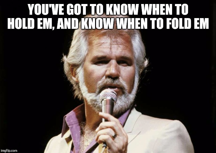 YOU'VE GOT TO KNOW WHEN TO HOLD EM, AND KNOW WHEN TO FOLD EM | made w/ Imgflip meme maker