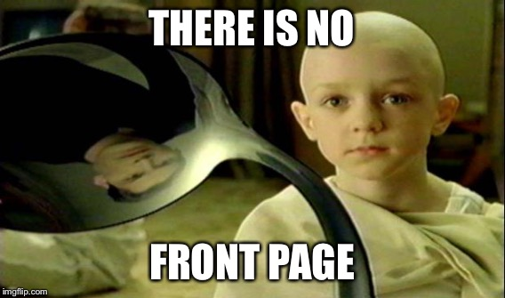 THERE IS NO FRONT PAGE | made w/ Imgflip meme maker