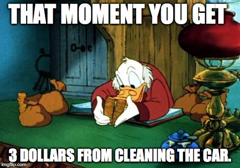 Earning money is hard... | THAT MOMENT YOU GET 3 DOLLARS FROM CLEANING THE CAR. | image tagged in memes,scrooge mcduck 2 | made w/ Imgflip meme maker