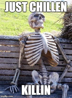 Waiting Skeleton Meme | JUST CHILLEN KILLIN | image tagged in memes,waiting skeleton | made w/ Imgflip meme maker