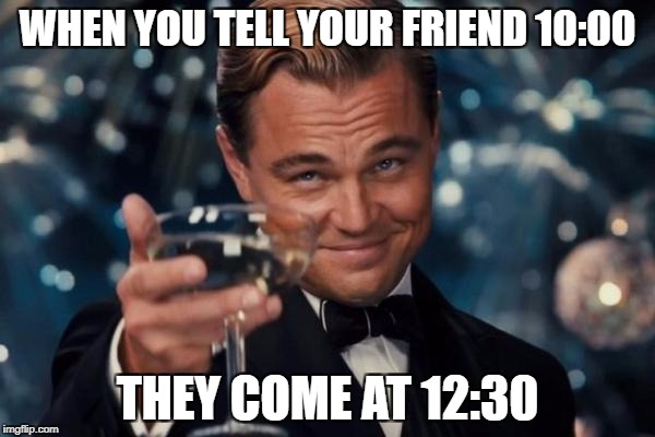 Leonardo Dicaprio Cheers Meme | WHEN YOU TELL YOUR FRIEND 10:00 THEY COME AT 12:30 | image tagged in memes,leonardo dicaprio cheers | made w/ Imgflip meme maker