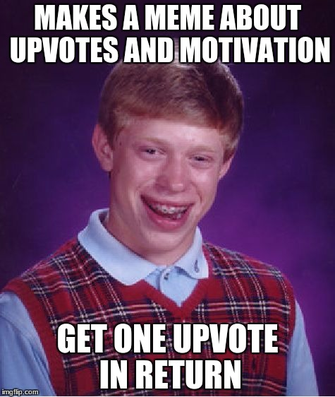 I see this too much--- | MAKES A MEME ABOUT UPVOTES AND MOTIVATION GET ONE UPVOTE IN RETURN | image tagged in memes,bad luck brian,upvotes,motivation,upvote | made w/ Imgflip meme maker