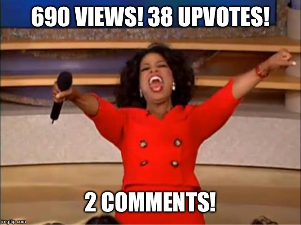 Oprah You Get A Meme | 690 VIEWS! 38 UPVOTES! 2 COMMENTS! | image tagged in memes,oprah you get a | made w/ Imgflip meme maker