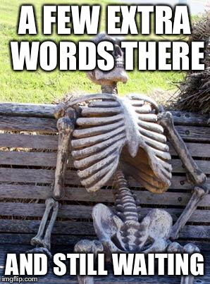 Waiting Skeleton Meme | A FEW EXTRA WORDS THERE AND STILL WAITING | image tagged in memes,waiting skeleton | made w/ Imgflip meme maker