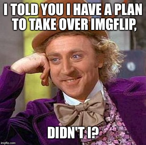 Creepy Condescending Wonka Meme | I TOLD YOU I HAVE A PLAN TO TAKE OVER IMGFLIP, DIDN'T I? | image tagged in memes,creepy condescending wonka | made w/ Imgflip meme maker