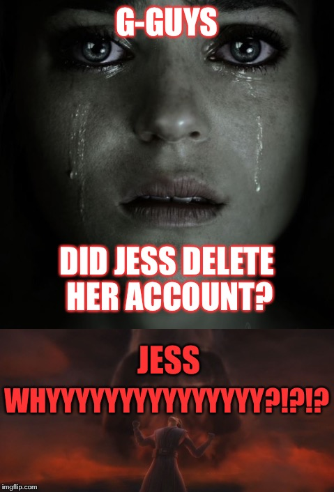 JESS WHYYYYY?!? | G-GUYS DID JESS DELETE HER ACCOUNT? JESS WHYYYYYYYYYYYYYYY?!?!? | image tagged in imgflip users,jessica_,deleted accounts,why,miss you | made w/ Imgflip meme maker