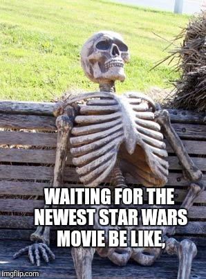 Couch Potato's Reality. | WAITING FOR THE NEWEST STAR WARS MOVIE BE LIKE, | image tagged in memes,waiting skeleton | made w/ Imgflip meme maker