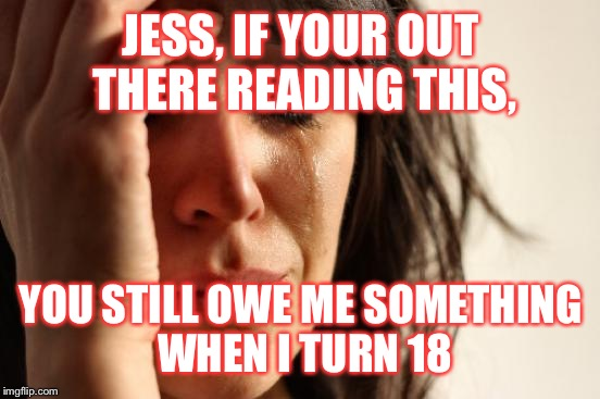 First World Problems Meme | JESS, IF YOUR OUT THERE READING THIS, YOU STILL OWE ME SOMETHING WHEN I TURN 18 | image tagged in memes,first world problems | made w/ Imgflip meme maker
