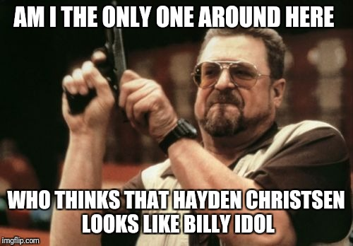 Am I The Only One Around Here Meme | AM I THE ONLY ONE AROUND HERE WHO THINKS THAT HAYDEN CHRISTSEN LOOKS LIKE BILLY IDOL | image tagged in memes,am i the only one around here | made w/ Imgflip meme maker