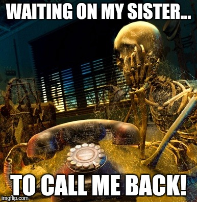 WAITING ON MY SISTER... TO CALL ME BACK! | image tagged in skeleton waiting for dusty phone to ring | made w/ Imgflip meme maker